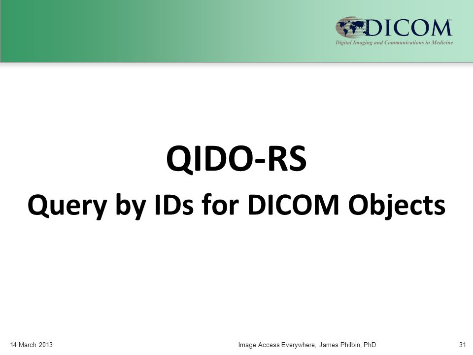 QIDO-RS Query by IDs for DICOM Objects 14 March 2013Image Access Everywhere, James Philbin, PhD31