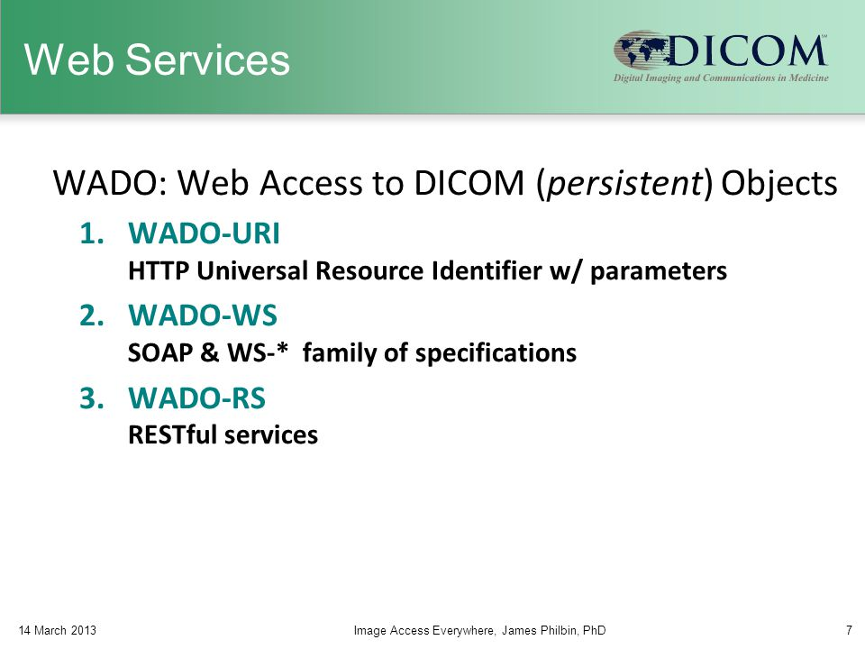 Web Services WADO: Web Access to DICOM (persistent) Objects 1.WADO-URI HTTP Universal Resource Identifier w/ parameters 2.WADO-WS SOAP & WS-* family o