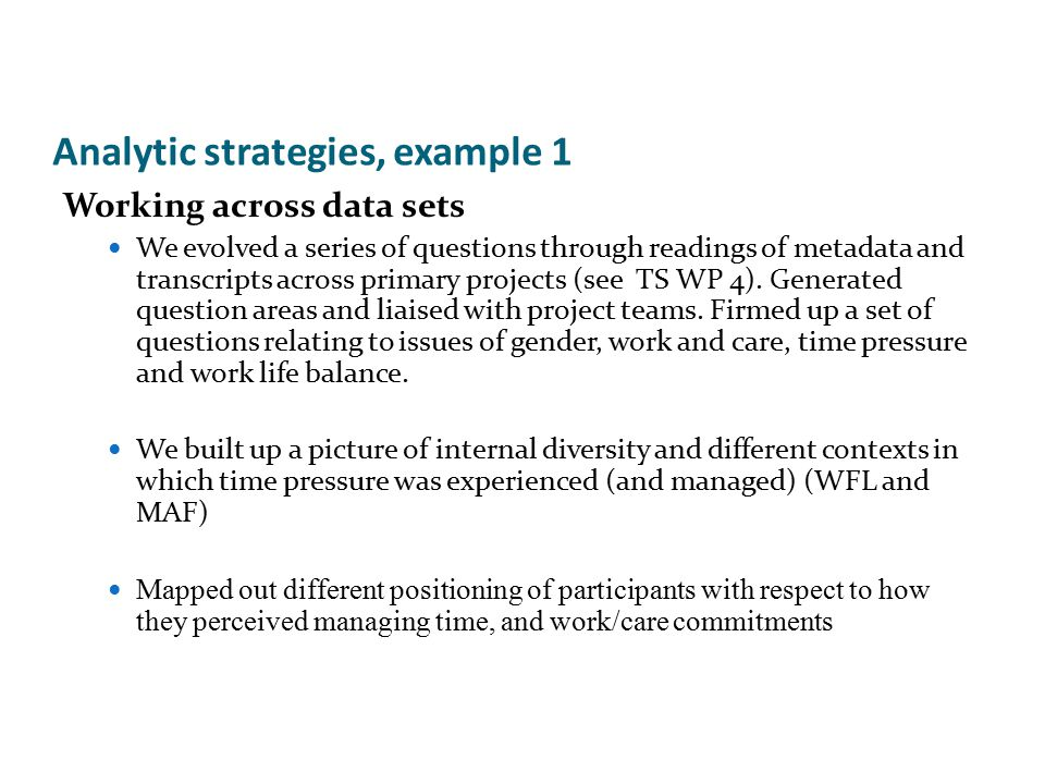 Analytic strategies, example 1 Working across data sets We evolved a series of questions through readings of metadata and transcripts across primary projects (see TS WP 4).