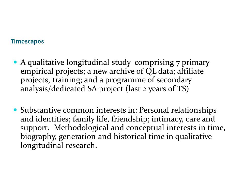 Timescapes A qualitative longitudinal study comprising 7 primary empirical projects; a new archive of QL data; affiliate projects, training; and a programme of secondary analysis/dedicated SA project (last 2 years of TS) Substantive common interests in: Personal relationships and identities; family life, friendship; intimacy, care and support.