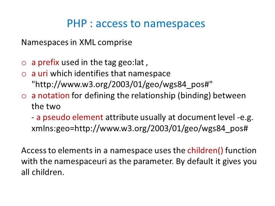 Namespaces in XML comprise o a prefix used in the tag geo:lat, o a uri which identifies that namespace http://www.w3.org/2003/01/geo/wgs84_pos# o a notation for defining the relationship (binding) between the two - a pseudo element attribute usually at document level -e.g.