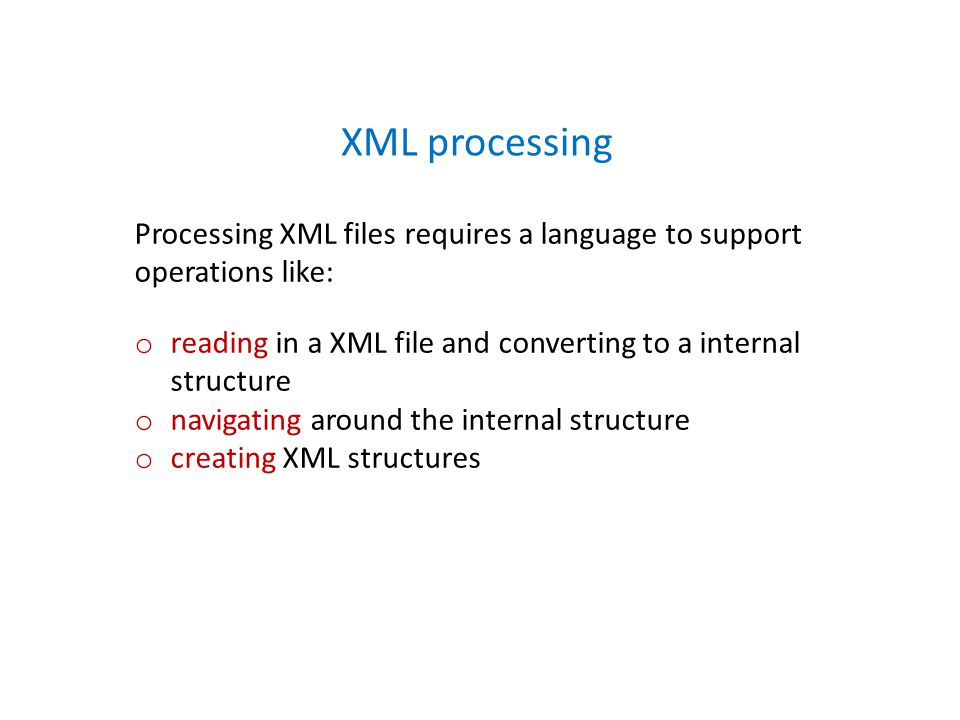 Processing XML files requires a language to support operations like: o reading in a XML file and converting to a internal structure o navigating around the internal structure o creating XML structures XML processing