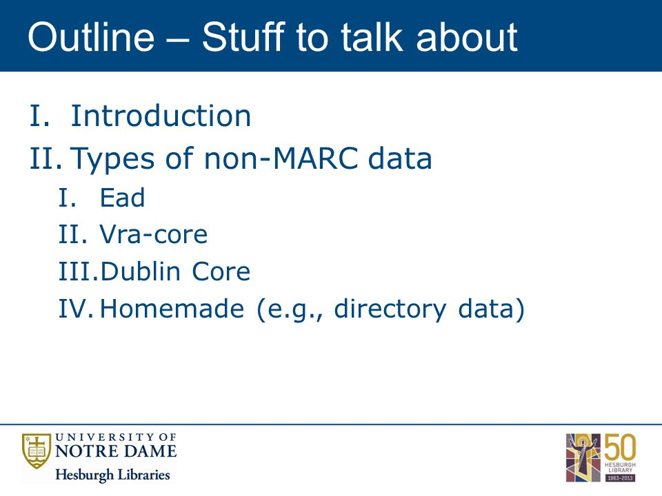 Outline – Stuff to talk about I.Introduction II.Types of non-MARC data I.Ead II.Vra-core III.Dublin Core IV.Homemade (e.g., directory data)