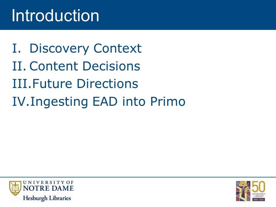 Introduction I.Discovery Context II.Content Decisions III.Future Directions IV.Ingesting EAD into Primo