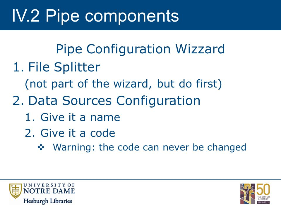 IV.2 Pipe components Pipe Configuration Wizzard 1.File Splitter (not part of the wizard, but do first) 2.Data Sources Configuration 1.Give it a name 2.Give it a code  Warning: the code can never be changed