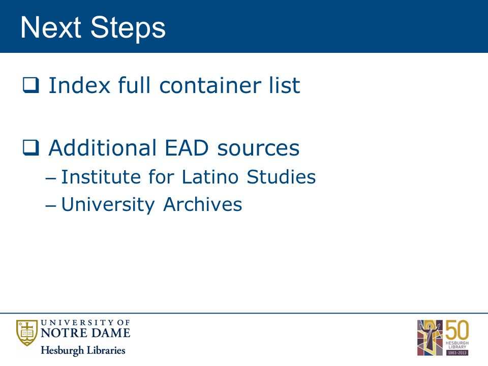 Next Steps  Index full container list  Additional EAD sources – Institute for Latino Studies – University Archives