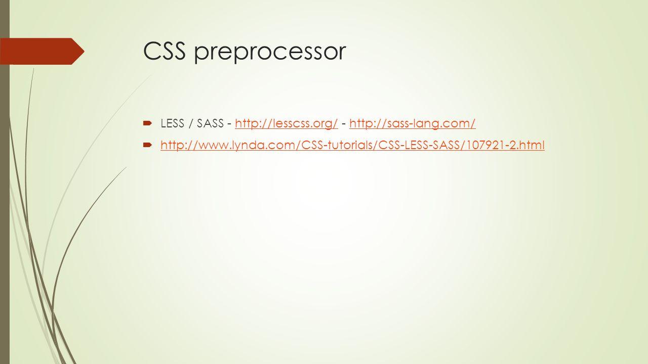 CSS preprocessor  LESS / SASS - http://lesscss.org/ - http://sass-lang.com/http://lesscss.org/http://sass-lang.com/  http://www.lynda.com/CSS-tutorials/CSS-LESS-SASS/107921-2.html http://www.lynda.com/CSS-tutorials/CSS-LESS-SASS/107921-2.html