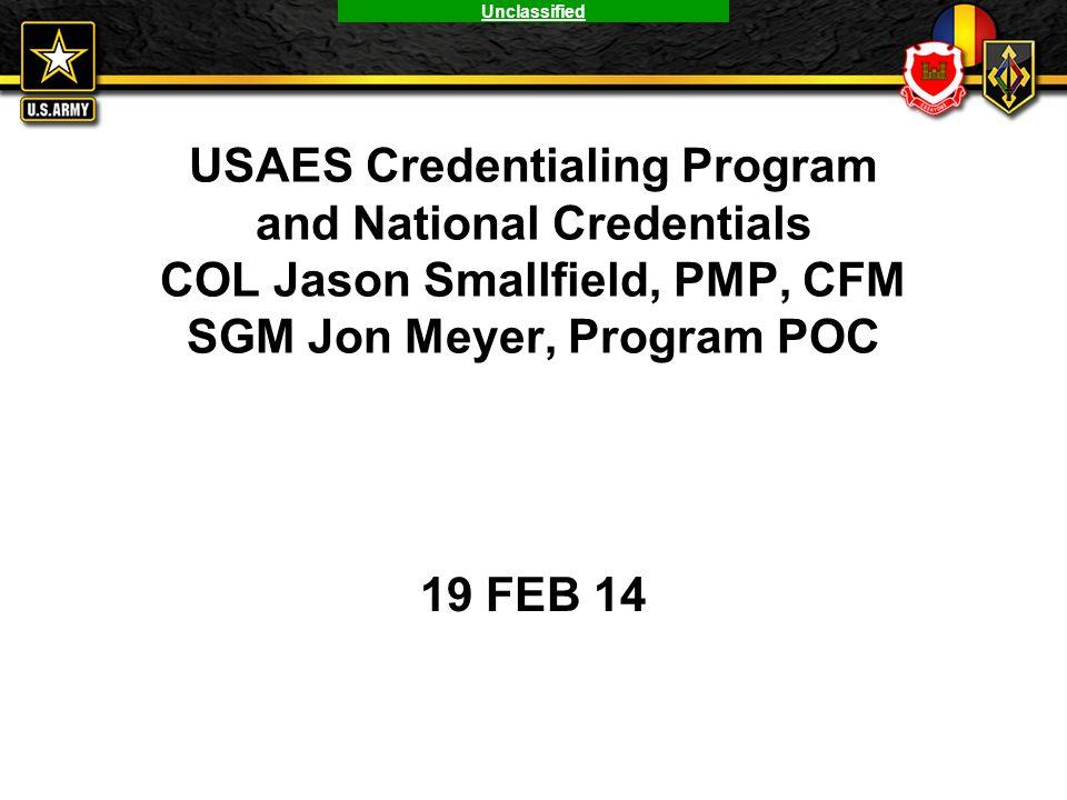 Unclassified USAES Credentialing Program and National Credentials COL Jason Smallfield, PMP, CFM SGM Jon Meyer, Program POC 19 FEB 14