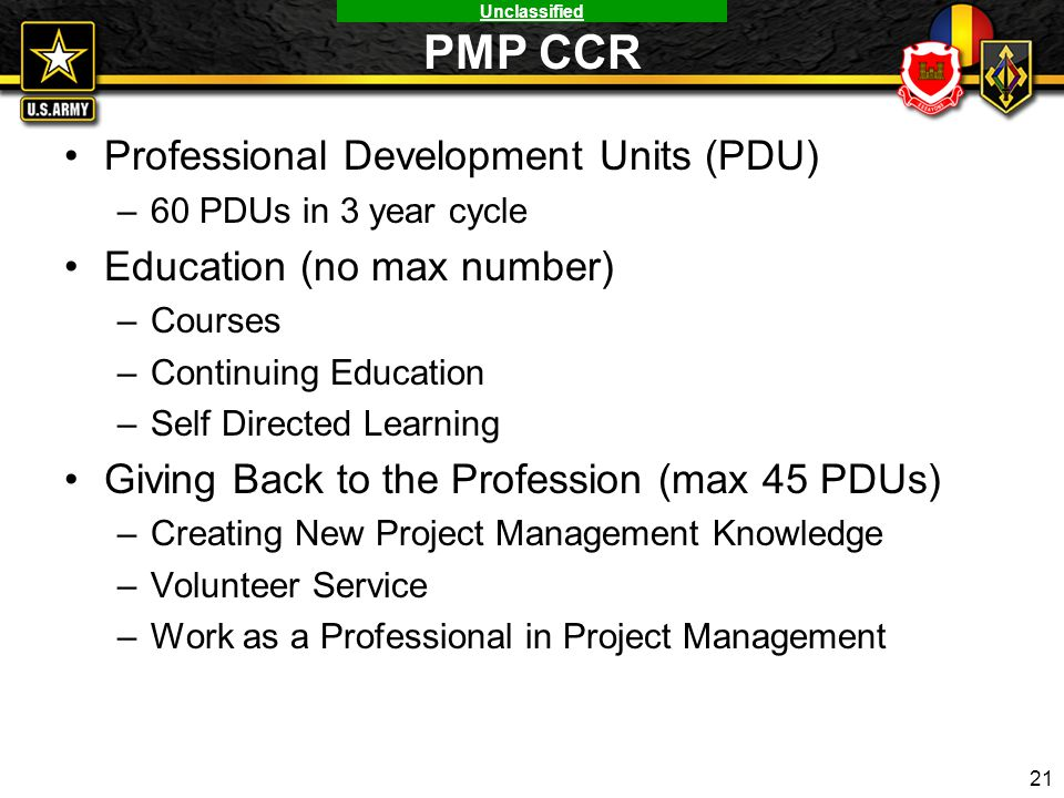 Unclassified PMP CCR Professional Development Units (PDU) –60 PDUs in 3 year cycle Education (no max number) –Courses –Continuing Education –Self Dire