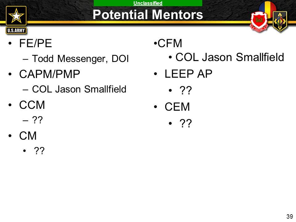 Unclassified Potential Mentors FE/PE –Todd Messenger, DOI CAPM/PMP –COL Jason Smallfield CCM –?? CM ?? 39 CFM COL Jason Smallfield LEEP AP ?? CEM ??