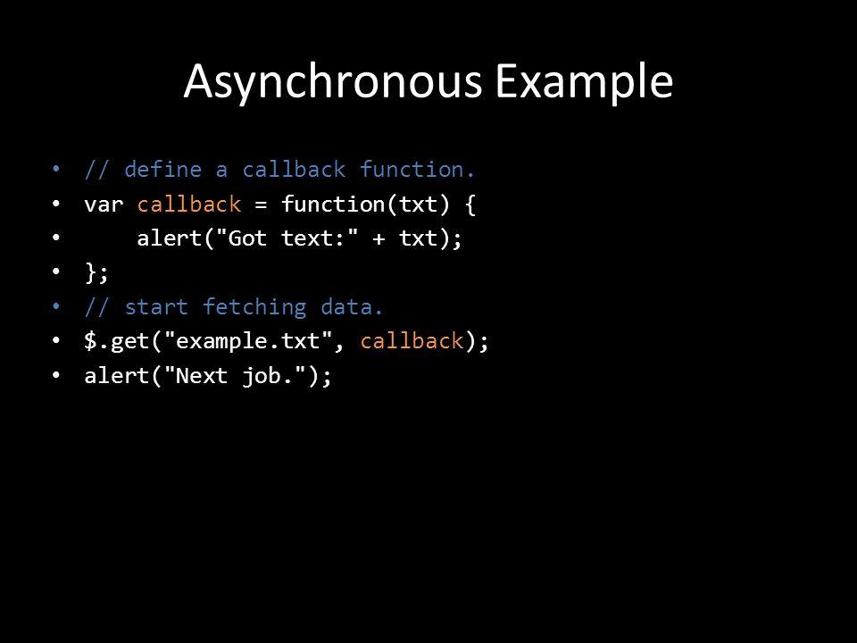 Asynchronous Example // define a callback function. var callback = function(txt) { alert(