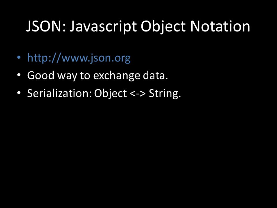JSON: Javascript Object Notation http://www.json.org Good way to exchange data. Serialization: Object String.