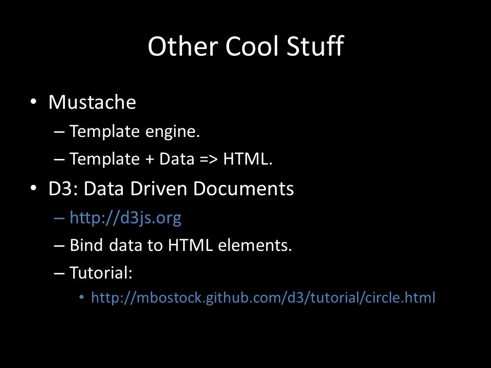 Other Cool Stuff Mustache – Template engine. – Template + Data => HTML. D3: Data Driven Documents – http://d3js.org – Bind data to HTML elements. – Tu