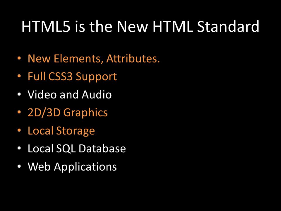 HTML5 is the New HTML Standard New Elements, Attributes. Full CSS3 Support Video and Audio 2D/3D Graphics Local Storage Local SQL Database Web Applica