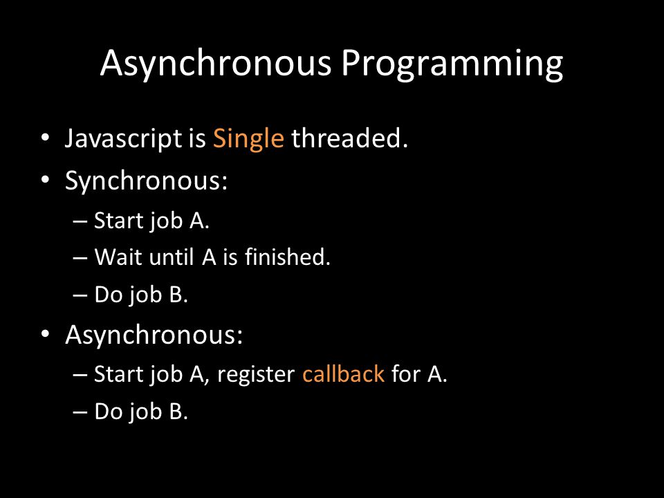 Asynchronous Programming Javascript is Single threaded. Synchronous: – Start job A. – Wait until A is finished. – Do job B. Asynchronous: – Start job