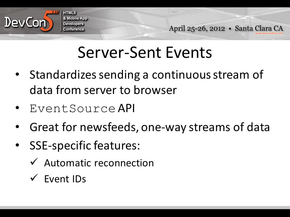 Server-Sent Events Standardizes sending a continuous stream of data from server to browser EventSource API Great for newsfeeds, one-way streams of data SSE-specific features: Automatic reconnection Event IDs