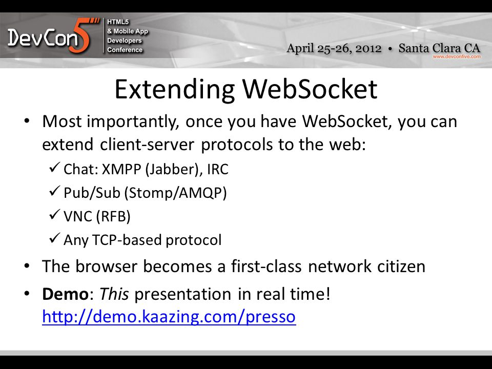 Extending WebSocket Most importantly, once you have WebSocket, you can extend client-server protocols to the web: Chat: XMPP (Jabber), IRC Pub/Sub (Stomp/AMQP) VNC (RFB) Any TCP-based protocol The browser becomes a first-class network citizen Demo: This presentation in real time.