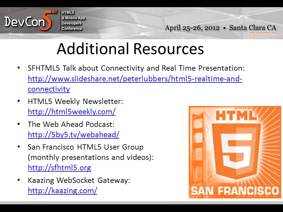 Additional Resources SFHTML5 Talk about Connectivity and Real Time Presentation: http://www.slideshare.net/peterlubbers/html5-realtime-and- connectivity http://www.slideshare.net/peterlubbers/html5-realtime-and- connectivity HTML5 Weekly Newsletter: http://html5weekly.com/ http://html5weekly.com/ The Web Ahead Podcast: http://5by5.tv/webahead/ http://5by5.tv/webahead/ San Francisco HTML5 User Group (monthly presentations and videos): http://sfhtml5.org http://sfhtml5.org Kaazing WebSocket Gateway: http://kaazing.com/ http://kaazing.com/