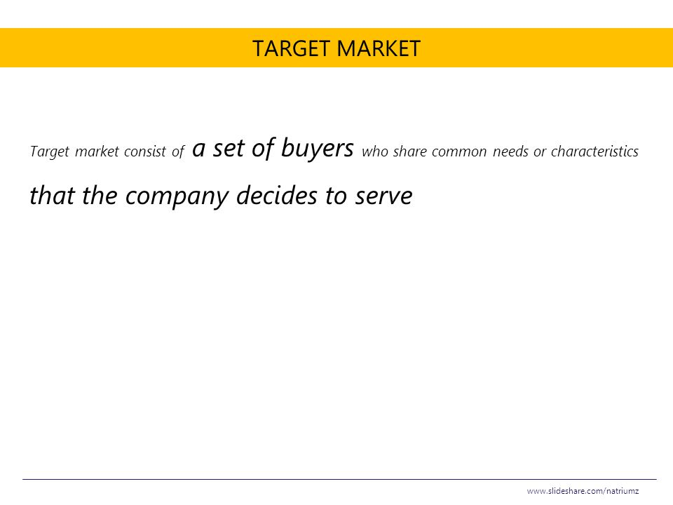 TARGET MARKET Target market consist of a set of buyers who share common needs or characteristics that the company decides to serve www.slideshare.com/