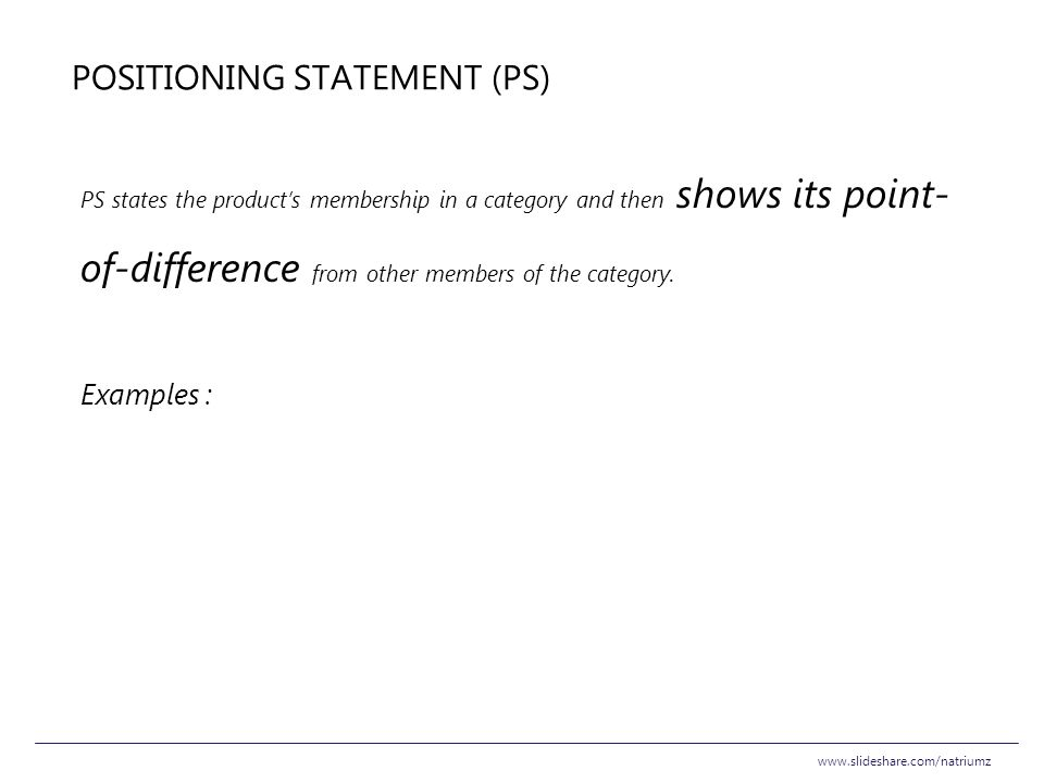 POSITIONING STATEMENT (PS) PS states the product's membership in a category and then shows its point- of-difference from other members of the category