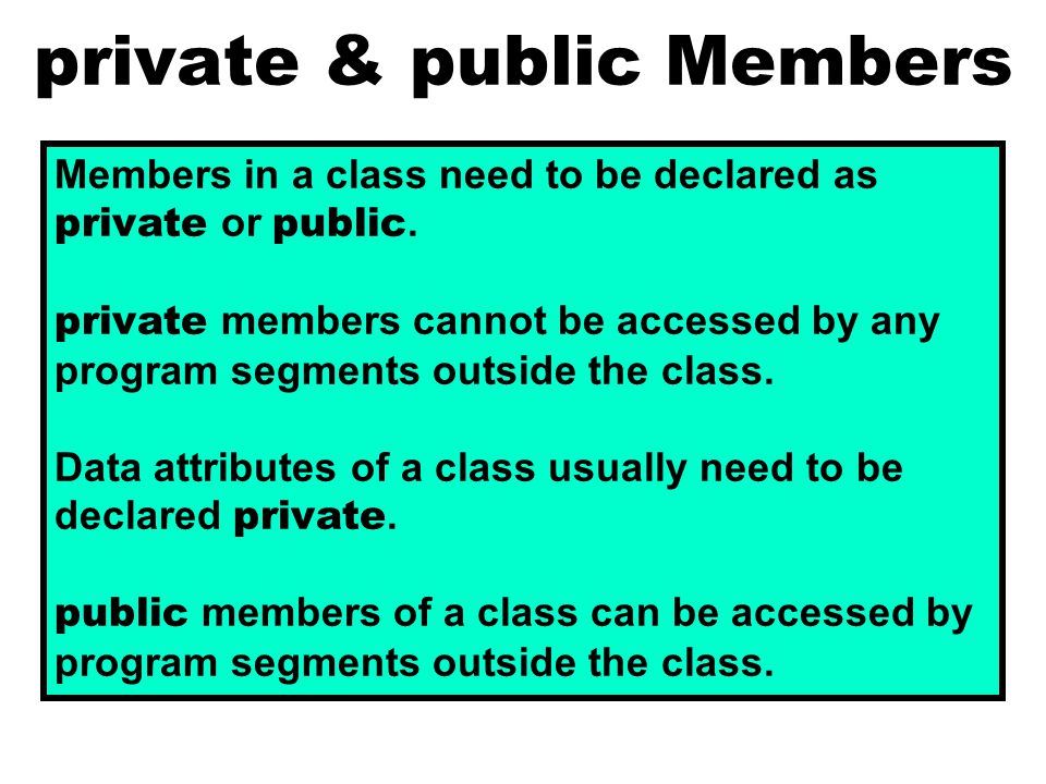 private & public Members Members in a class need to be declared as private or public.