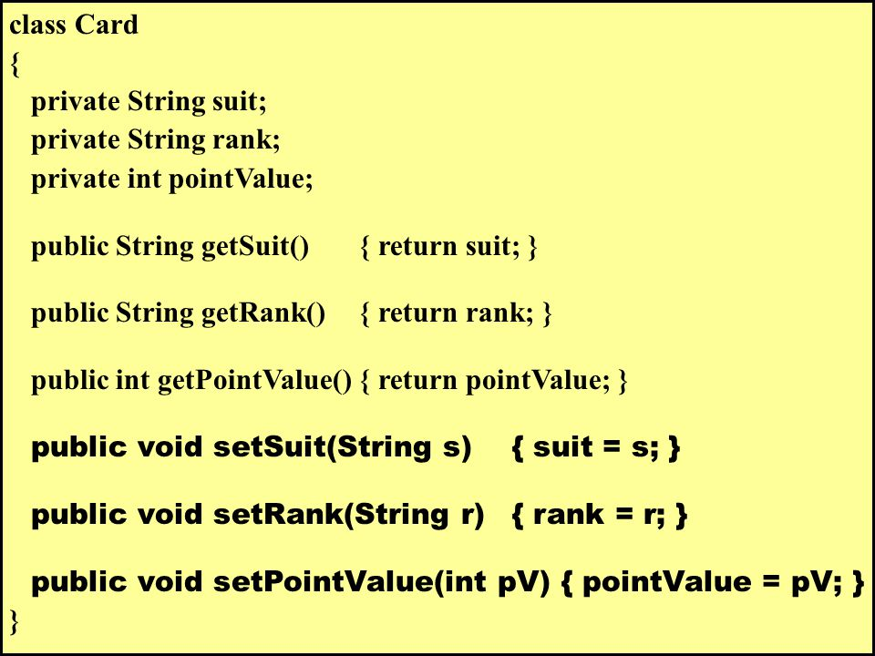 class Card { private String suit; private String rank; private int pointValue; public String getSuit() { return suit; } public String getRank() { return rank; } public int getPointValue() { return pointValue; } public void setSuit(String s) { suit = s; } public void setRank(String r) { rank = r; } public void setPointValue(int pV) { pointValue = pV; } }