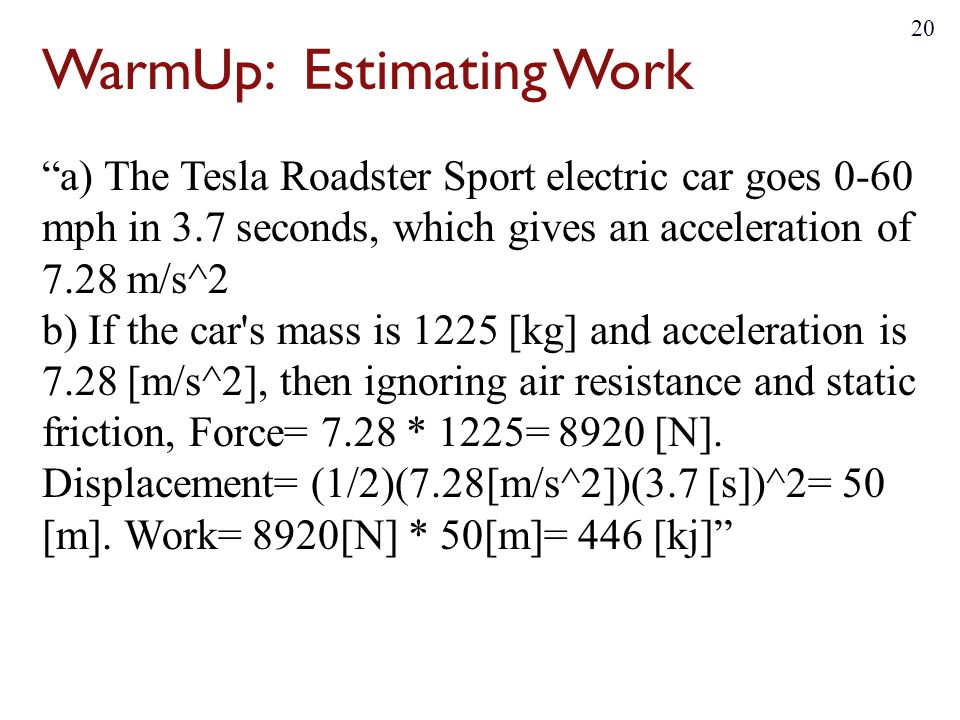 WarmUp: Estimating Work a) The Tesla Roadster Sport electric car goes 0-60 mph in 3.7 seconds, which gives an acceleration of 7.28 m/s^2 b) If the car s mass is 1225 [kg] and acceleration is 7.28 [m/s^2], then ignoring air resistance and static friction, Force= 7.28 * 1225= 8920 [N].