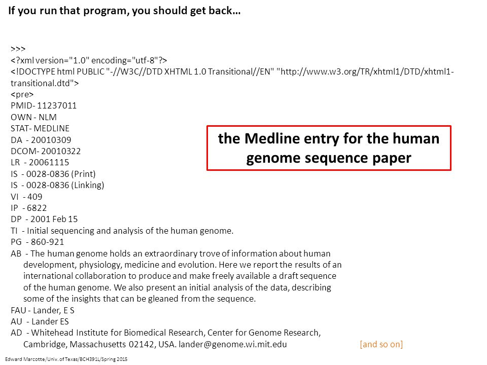 If you run that program, you should get back… the Medline entry for the human genome sequence paper >>> PMID- 11237011 OWN - NLM STAT- MEDLINE DA - 20010309 DCOM- 20010322 LR - 20061115 IS - 0028-0836 (Print) IS - 0028-0836 (Linking) VI - 409 IP - 6822 DP - 2001 Feb 15 TI - Initial sequencing and analysis of the human genome.