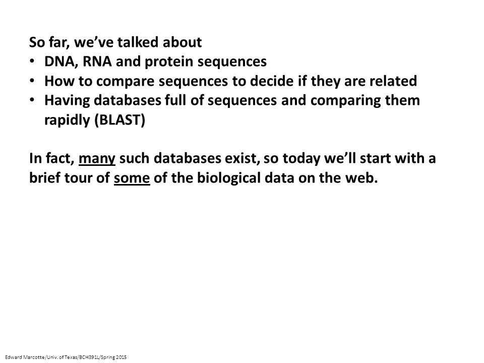 So far, we've talked about DNA, RNA and protein sequences How to compare sequences to decide if they are related Having databases full of sequences and comparing them rapidly (BLAST) In fact, many such databases exist, so today we'll start with a brief tour of some of the biological data on the web.