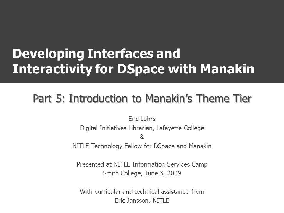 Developing Interfaces and Interactivity for DSpace with Manakin Part 5: Introduction to Manakin's Theme Tier Eric Luhrs Digital Initiatives Librarian, Lafayette College & NITLE Technology Fellow for DSpace and Manakin Presented at NITLE Information Services Camp Smith College, June 3, 2009 With curricular and technical assistance from Eric Jansson, NITLE