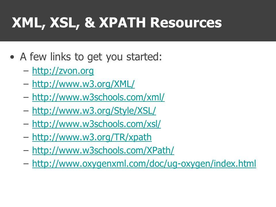XML, XSL, & XPATH Resources A few links to get you started: –http://zvon.orghttp://zvon.org –http://www.w3.org/XML/http://www.w3.org/XML/ –http://www.w3schools.com/xml/http://www.w3schools.com/xml/ –http://www.w3.org/Style/XSL/http://www.w3.org/Style/XSL/ –http://www.w3schools.com/xsl/http://www.w3schools.com/xsl/ –http://www.w3.org/TR/xpathhttp://www.w3.org/TR/xpath –http://www.w3schools.com/XPath/http://www.w3schools.com/XPath/ –http://www.oxygenxml.com/doc/ug-oxygen/index.htmlhttp://www.oxygenxml.com/doc/ug-oxygen/index.html