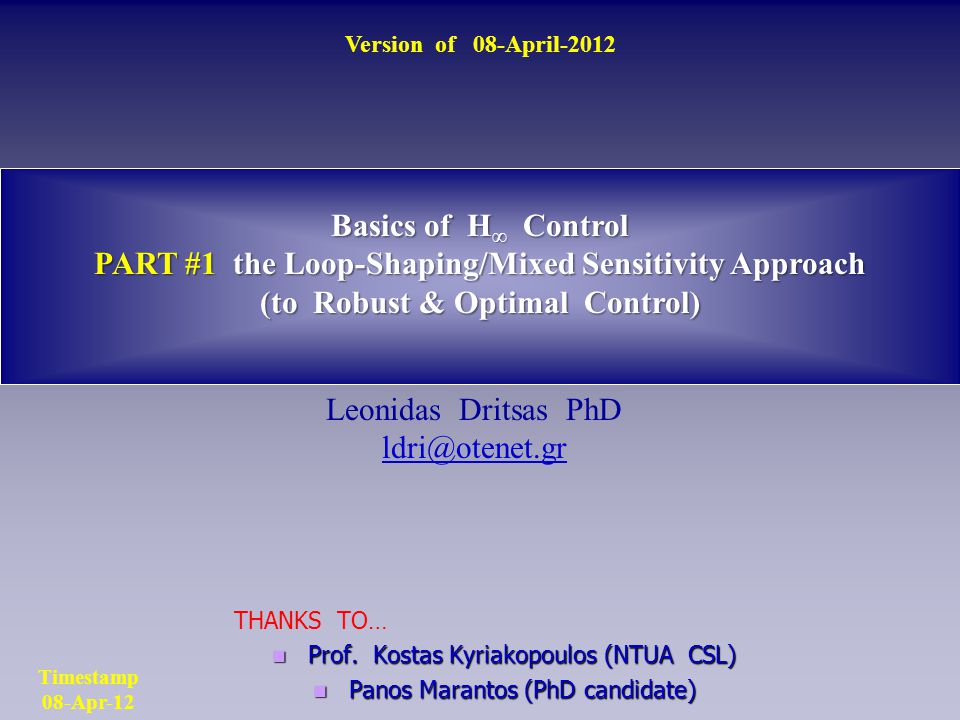 Basics of H ∞ Control PART #1 the Loop-Shaping/Mixed Sensitivity Approach (to Robust & Optimal Control) Leonidas Dritsas PhD ldri@otenet.gr Version of 08-April-2012 Timestamp 08-Apr-12 THANKS TO… Prof.