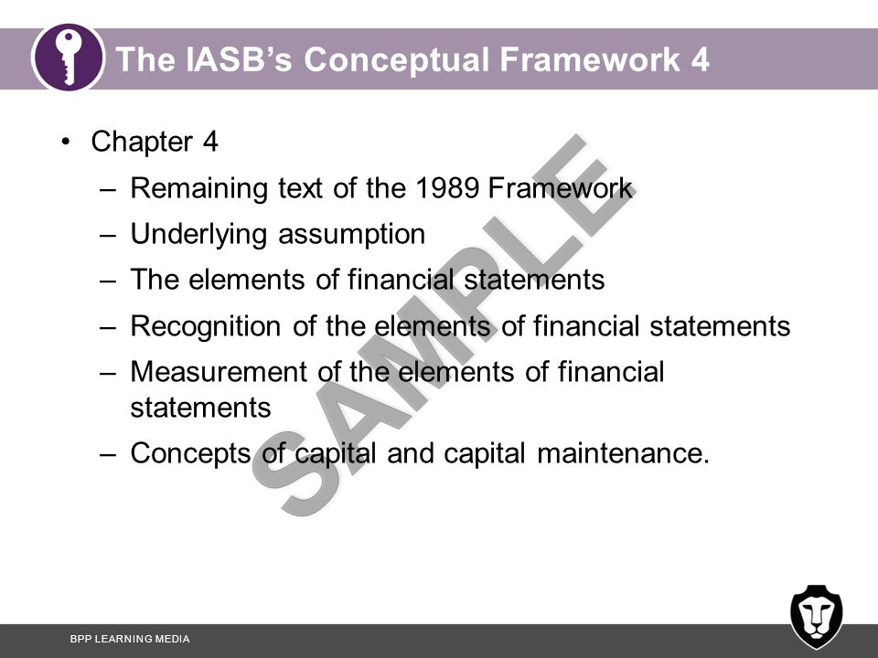 BPP LEARNING MEDIA The IASB's Conceptual Framework 4 Chapter 4 –Remaining text of the 1989 Framework –Underlying assumption –The elements of financial statements –Recognition of the elements of financial statements –Measurement of the elements of financial statements –Concepts of capital and capital maintenance.