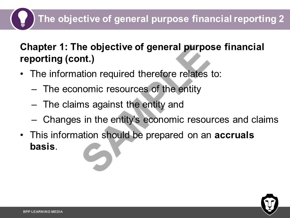 BPP LEARNING MEDIA The objective of general purpose financial reporting 2 Chapter 1: The objective of general purpose financial reporting (cont.) The information required therefore relates to: –The economic resources of the entity –The claims against the entity and –Changes in the entity's economic resources and claims This information should be prepared on an accruals basis.