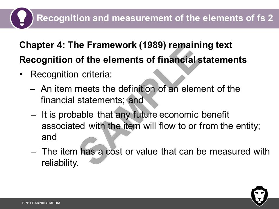 BPP LEARNING MEDIA Recognition and measurement of the elements of fs 2 Chapter 4: The Framework (1989) remaining text Recognition of the elements of financial statements Recognition criteria: –An item meets the definition of an element of the financial statements; and –It is probable that any future economic benefit associated with the item will flow to or from the entity; and –The item has a cost or value that can be measured with reliability.