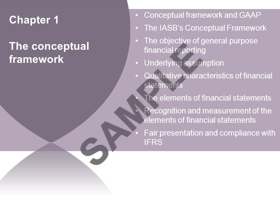 BPP LEARNING MEDIA Chapter 1 The conceptual framework Conceptual framework and GAAP The IASB's Conceptual Framework The objective of general purpose financial reporting Underlying assumption Qualitative characteristics of financial statements The elements of financial statements Recognition and measurement of the elements of financial statements Fair presentation and compliance with IFRS
