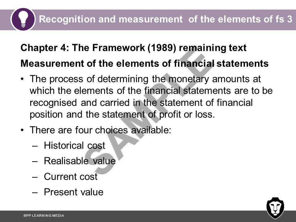 BPP LEARNING MEDIA Recognition and measurement of the elements of fs 3 Chapter 4: The Framework (1989) remaining text Measurement of the elements of financial statements The process of determining the monetary amounts at which the elements of the financial statements are to be recognised and carried in the statement of financial position and the statement of profit or loss.