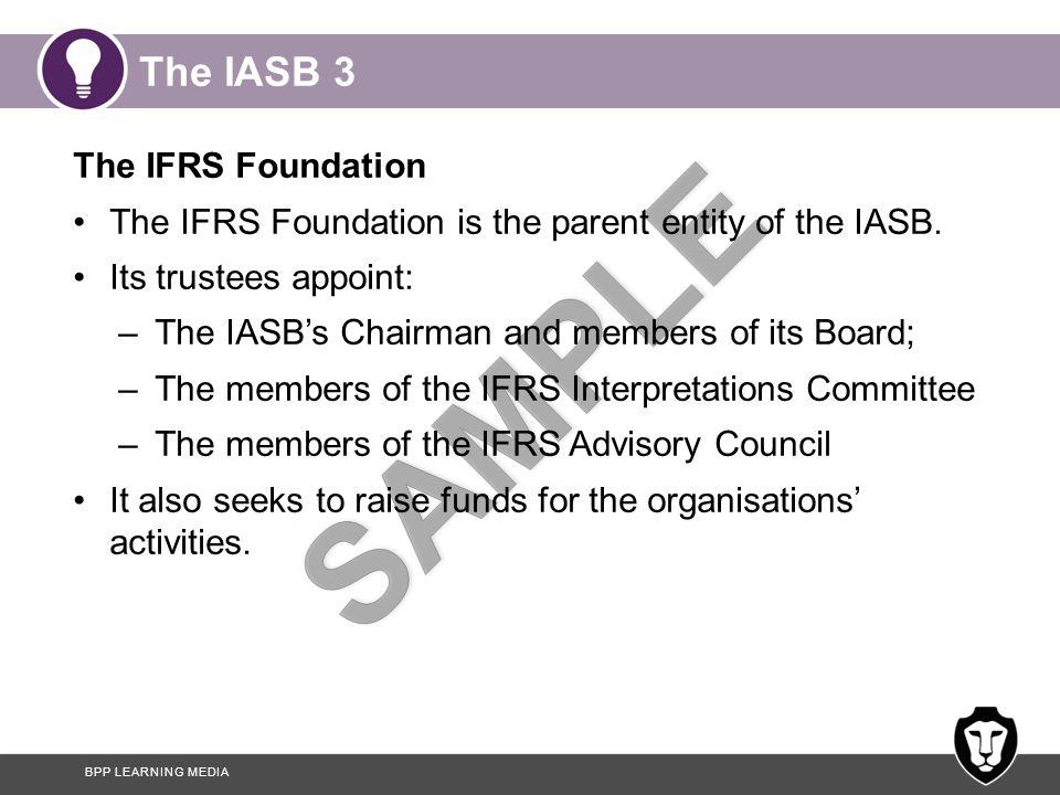 BPP LEARNING MEDIA The IASB 3 The IFRS Foundation The IFRS Foundation is the parent entity of the IASB.
