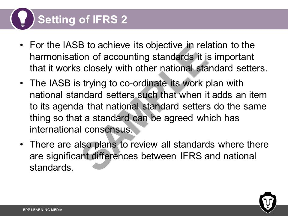 BPP LEARNING MEDIA Setting of IFRS 2 For the IASB to achieve its objective in relation to the harmonisation of accounting standards it is important that it works closely with other national standard setters.