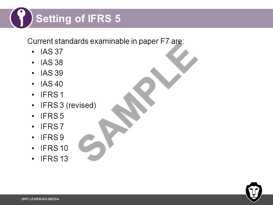 BPP LEARNING MEDIA Setting of IFRS 5 Current standards examinable in paper F7 are: IAS 37 IAS 38 IAS 39 IAS 40 IFRS 1 IFRS 3 (revised) IFRS 5 IFRS 7 IFRS 9 IFRS 10 IFRS 13