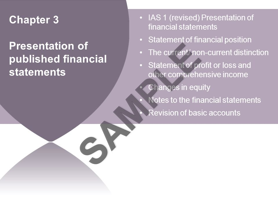BPP LEARNING MEDIA Chapter 3 Presentation of published financial statements IAS 1 (revised) Presentation of financial statements Statement of financial position The current/ non-current distinction Statement of profit or loss and other comprehensive income Changes in equity Notes to the financial statements Revision of basic accounts
