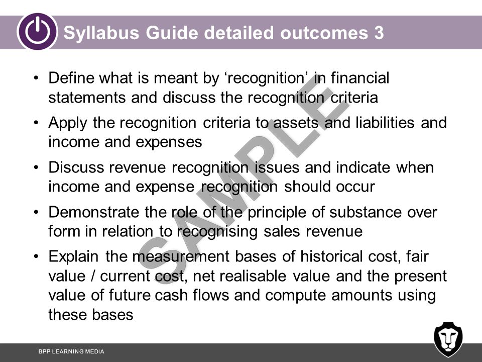 BPP LEARNING MEDIA Syllabus Guide detailed outcomes 3 Define what is meant by 'recognition' in financial statements and discuss the recognition criteria Apply the recognition criteria to assets and liabilities and income and expenses Discuss revenue recognition issues and indicate when income and expense recognition should occur Demonstrate the role of the principle of substance over form in relation to recognising sales revenue Explain the measurement bases of historical cost, fair value / current cost, net realisable value and the present value of future cash flows and compute amounts using these bases