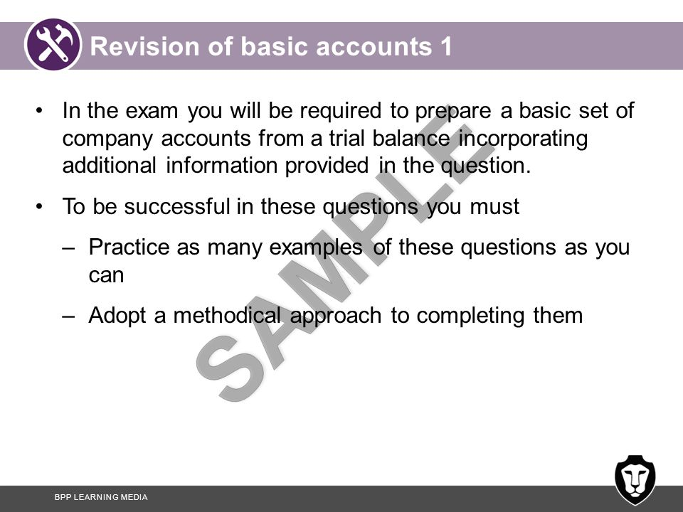 BPP LEARNING MEDIA Revision of basic accounts 1 In the exam you will be required to prepare a basic set of company accounts from a trial balance incorporating additional information provided in the question.