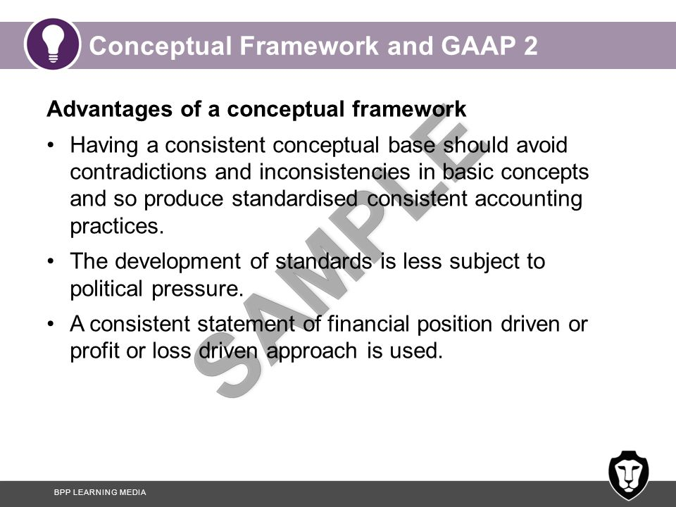 BPP LEARNING MEDIA Conceptual Framework and GAAP 2 Advantages of a conceptual framework Having a consistent conceptual base should avoid contradictions and inconsistencies in basic concepts and so produce standardised consistent accounting practices.
