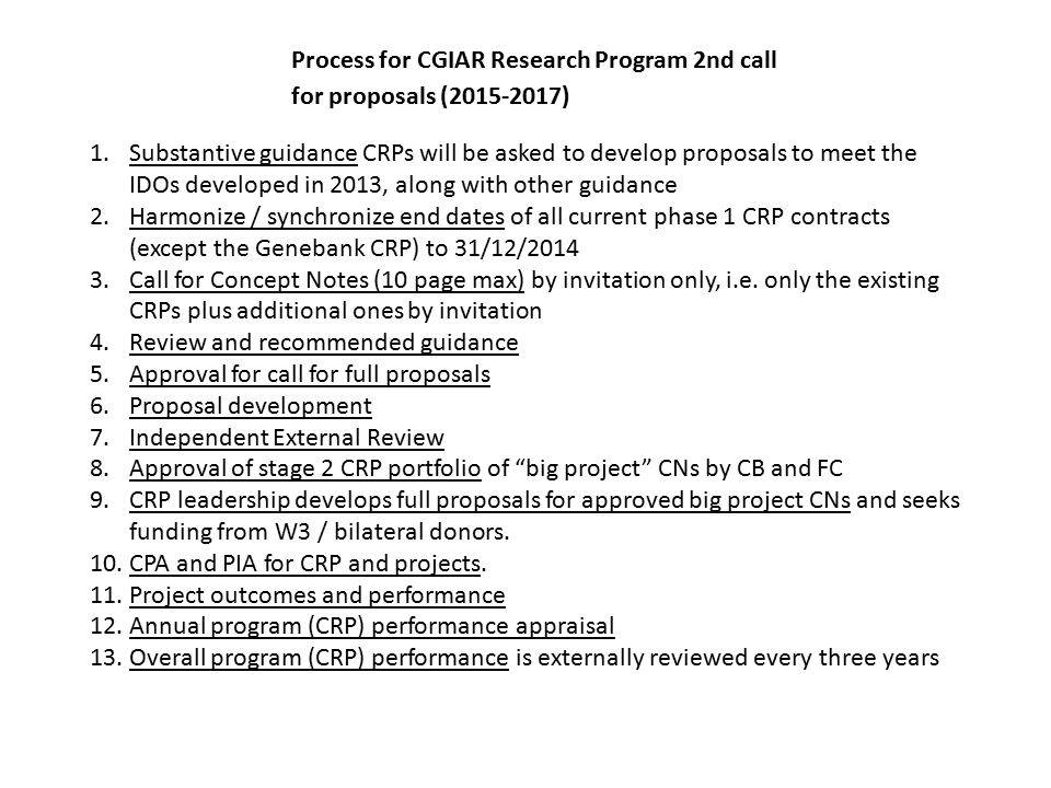 Process for CGIAR Research Program 2nd call for proposals (2015-2017) 1.Substantive guidance CRPs will be asked to develop proposals to meet the IDOs developed in 2013, along with other guidance 2.Harmonize / synchronize end dates of all current phase 1 CRP contracts (except the Genebank CRP) to 31/12/2014 3.Call for Concept Notes (10 page max) by invitation only, i.e.