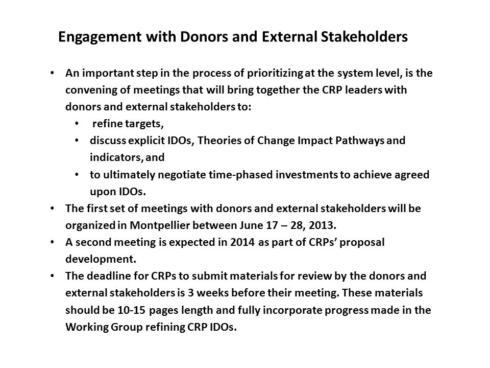 An important step in the process of prioritizing at the system level, is the convening of meetings that will bring together the CRP leaders with donors and external stakeholders to: refine targets, discuss explicit IDOs, Theories of Change Impact Pathways and indicators, and to ultimately negotiate time-phased investments to achieve agreed upon IDOs.