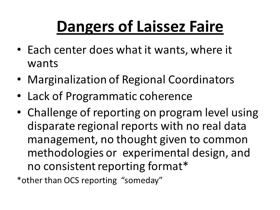 Dangers of Laissez Faire Each center does what it wants, where it wants Marginalization of Regional Coordinators Lack of Programmatic coherence Challenge of reporting on program level using disparate regional reports with no real data management, no thought given to common methodologies or experimental design, and no consistent reporting format* *other than OCS reporting someday