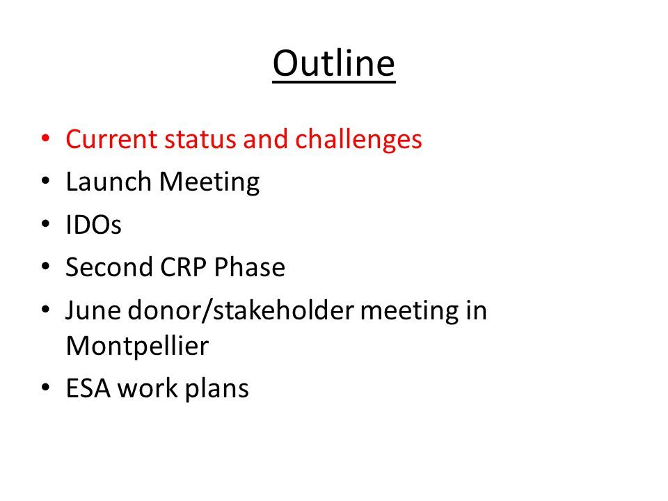 Outline Current status and challenges Launch Meeting IDOs Second CRP Phase June donor/stakeholder meeting in Montpellier ESA work plans