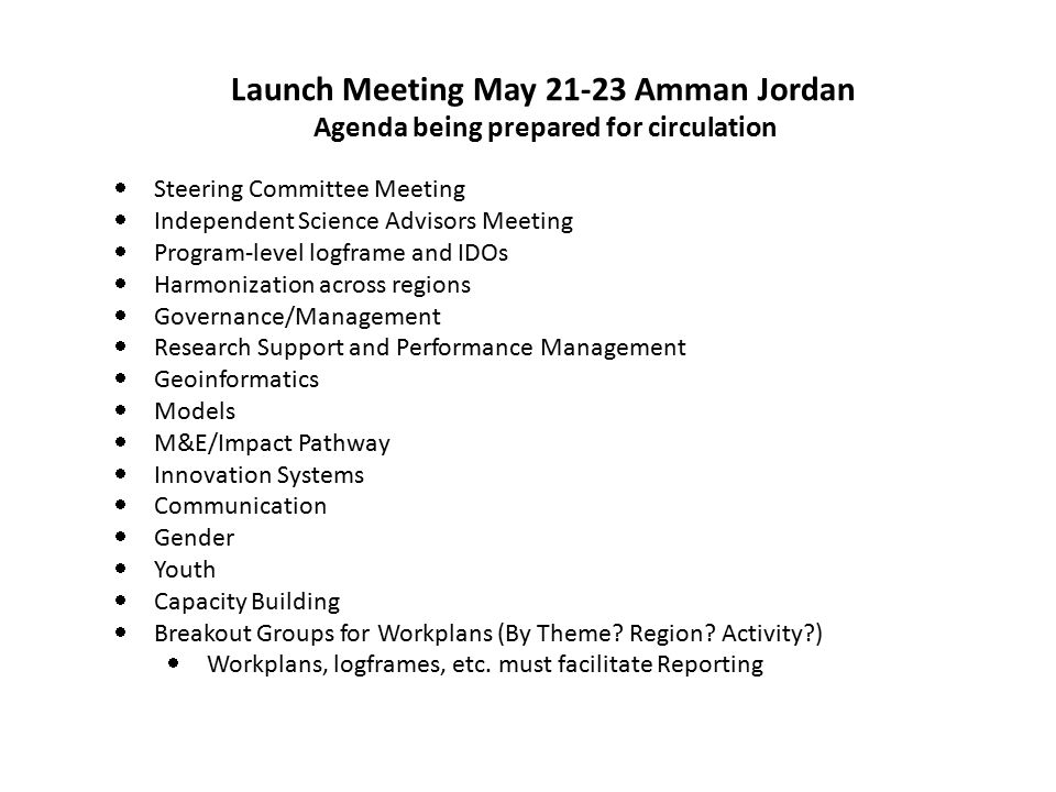  Steering Committee Meeting  Independent Science Advisors Meeting  Program-level logframe and IDOs  Harmonization across regions  Governance/Management  Research Support and Performance Management  Geoinformatics  Models  M&E/Impact Pathway  Innovation Systems  Communication  Gender  Youth  Capacity Building  Breakout Groups for Workplans (By Theme.