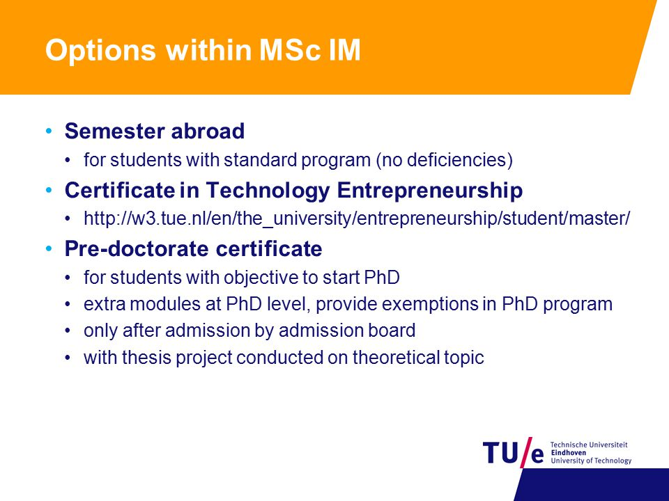 Options within MSc IM Semester abroad for students with standard program (no deficiencies) Certificate in Technology Entrepreneurship http://w3.tue.nl/en/the_university/entrepreneurship/student/master/ Pre-doctorate certificate for students with objective to start PhD extra modules at PhD level, provide exemptions in PhD program only after admission by admission board with thesis project conducted on theoretical topic
